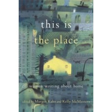 This Is the Place : Women Writing About Home - Kelly McMasters & Margot Case