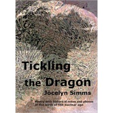 Tickling the Dragon: Poetry with historical notes & photos of the birth of the nuclear age - Jocelyn Simms