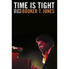 Time is Tight : The Autobiography of Booker T Jones - Booker T. Jones