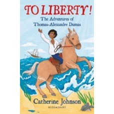 To Liberty! The Adventures of Thomas-Alexandre Dumas: A Bloomsbury Reader - Catherine Johnson & Rachel Sanson