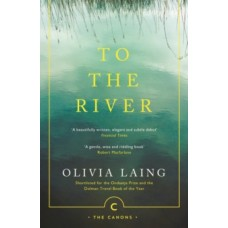 To the River : A Journey Beneath the Surface - Olivia Laing