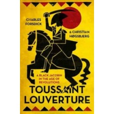 Toussaint Louverture : A Black Jacobin in the Age of Revolutions - Charles Forsdick & Christian Hogsbjerg