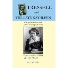 Tressell and the Late Kathleen : A Biographical Memoir and a Message of Hope - D.V. Haines
