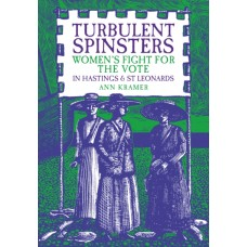 Turbulent Spinsters : Women's Fight For the Vote in Hastings & St Leonards - Ann Kramer