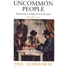Uncommon People : Resistance, Rebellion and Jazz - Eric Hobsbawm