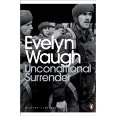 Unconditional Surrender : The Conclusion of Men at Arms and Officers and Gentlemen - Evelyn Waugh