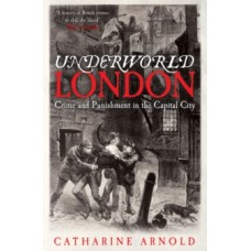 Underworld London : Crime and Punishment in the Capital City - Catharine Arnold