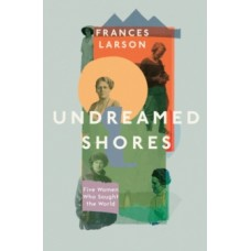 Undreamed Shores : The Hidden Heroines of British Anthropology - Dr Frances Larson