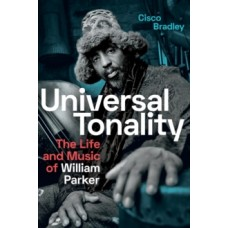 Universal Tonality : The Life and Music of William Parker - Cisco Bradley