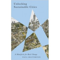 Unlocking Sustainable Cities : A Manifesto for Real Change - Paul Chatterton