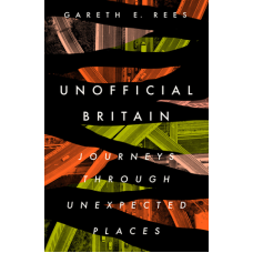 Unofficial Britain : Journeys Through Unexpected Places - Gareth Rees