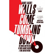 Walls Come Tumbling Down : The Music and Politics of Rock Against Racism, 2 Tone and Red Wedge - Daniel Rachel