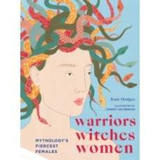 Warriors, Witches, Women : Mythology's Fiercest Females - Kate Hodges & Harriet Lee-Merrion