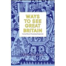 Ways to See Great Britain : Curious Places and Surprising Perspectives - Alice Stevenson