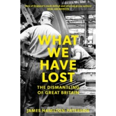 What We Have Lost : The Dismantling of Great Britain - James Hamilton-Paterson