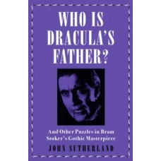 Who Is Dracula's Father? : And Other Puzzles in Bram Stoker's Gothic Masterpiece - John Sutherland