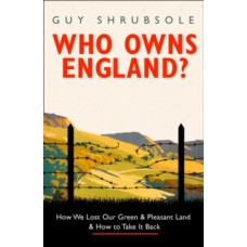 Who Owns England? : How We Lost Our Land and How to Take it Back - Guy Shrubsole