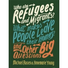 Who are Refugees and Migrants? What Makes People Leave their Homes? And Other Big Questions - Michael Rosen & Annemarie Young