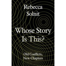 Whose Story Is This? : Old Conflicts, New Chapters - Rebecca Solnit