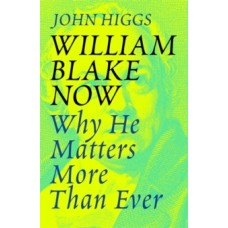 William Blake Now: Why He Matters More Than Ever - John Higgs
