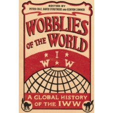 Wobblies of the World: A Global History of the IWW -  Peter Cole, David Struthers, Kenyon Zimmer