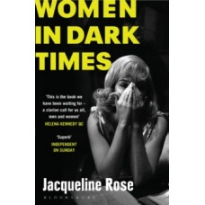 Women in Dark Times - Jacqueline Rose