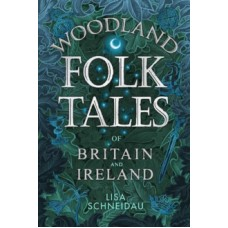 Woodland Folk Tales of Britain and Ireland - Lisa Schneidau
