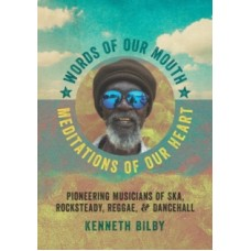 Words of Our Mouth, Meditations of Our Heart : Pioneering Musicians of Ska, Rocksteady, Reggae, and Dancehall - Kenneth Bilby