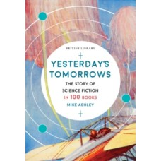 Yesterday's Tomorrows : The Story of Classic British Science Fiction in 100 Books - Mike Ashley