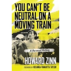 You Can't Be Neutral on a Moving Train : A Personal History - Howard Zinn
