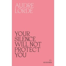 Your Silence Will Not Protect You : Essays and Poems - Audre Lorde