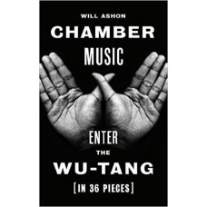 Chamber Music : About the Wu-Tang (in 36 Pieces) - Will Ashon