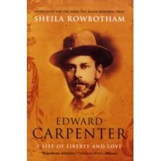 Edward Carpenter : A Life of Liberty and Love - Sheila Rowbotham