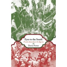 Eyes To The South : French Anarchists & Algeria - David Porter (Ed)