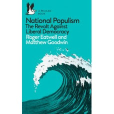 National Populism : The Revolt Against Liberal Democracy -Roger Eatwell & Matthew Goodwin