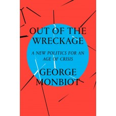 Out of the Wreckage : A New Politics for an Age of Crisis - George Monbiot