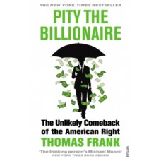 Pity the Billionaire : The Unlikely Comeback of the American Right - Thomas Frank
