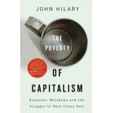 The Poverty of Capitalism : Economic Meltdown and the Struggle for What Comes Next - John Hilary
