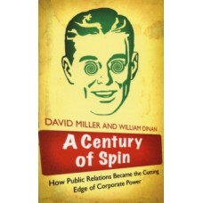 A Century of Spin : How Public Relations Became the Cutting Edge of Corporate Power - David Miller & William Dinan