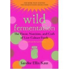 Wild Fermentation : The Flavor, Nutrition, and Craft of Live-Culture Foods - Sandor Ellix Katz & Sally Fallon Morell